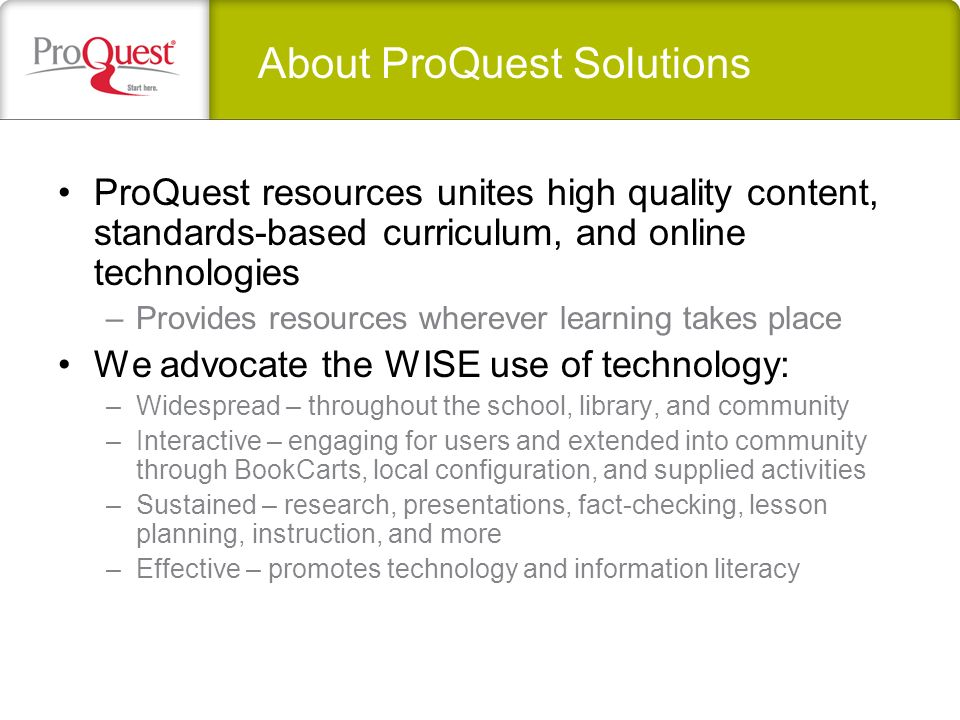 ProQuest resources unites high quality content, standards-based curriculum, and online technologies –Provides resources wherever learning takes place We advocate the WISE use of technology: –Widespread – throughout the school, library, and community –Interactive – engaging for users and extended into community through BookCarts, local configuration, and supplied activities –Sustained – research, presentations, fact-checking, lesson planning, instruction, and more –Effective – promotes technology and information literacy About ProQuest Solutions