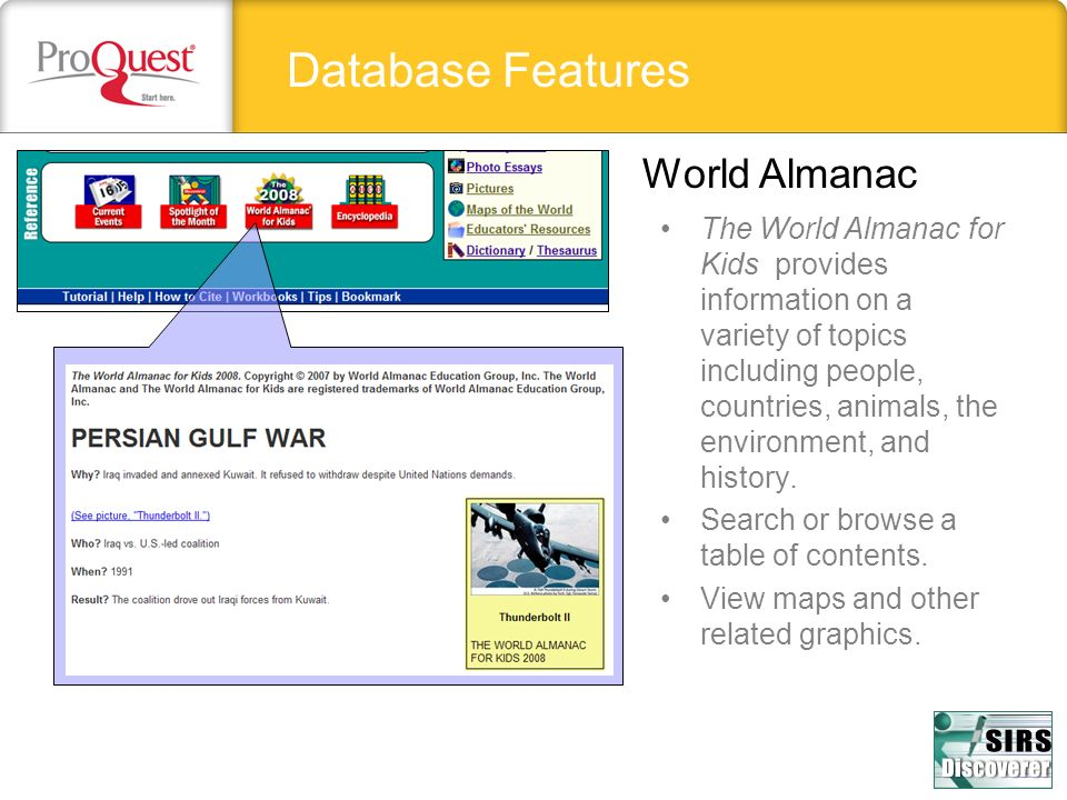 Database Features World Almanac The World Almanac for Kids provides information on a variety of topics including people, countries, animals, the envir