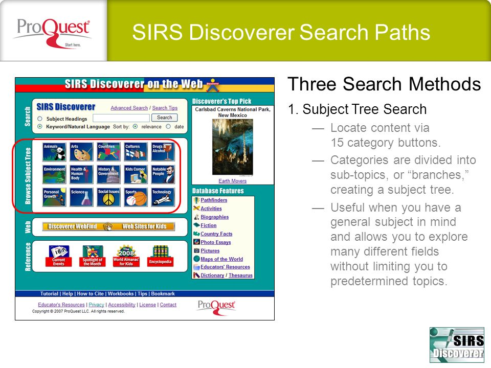 SIRS Discoverer Search Paths 1. Subject Tree Search Locate content via 15 category buttons. Categories are divided into sub-topics, or branches, creat