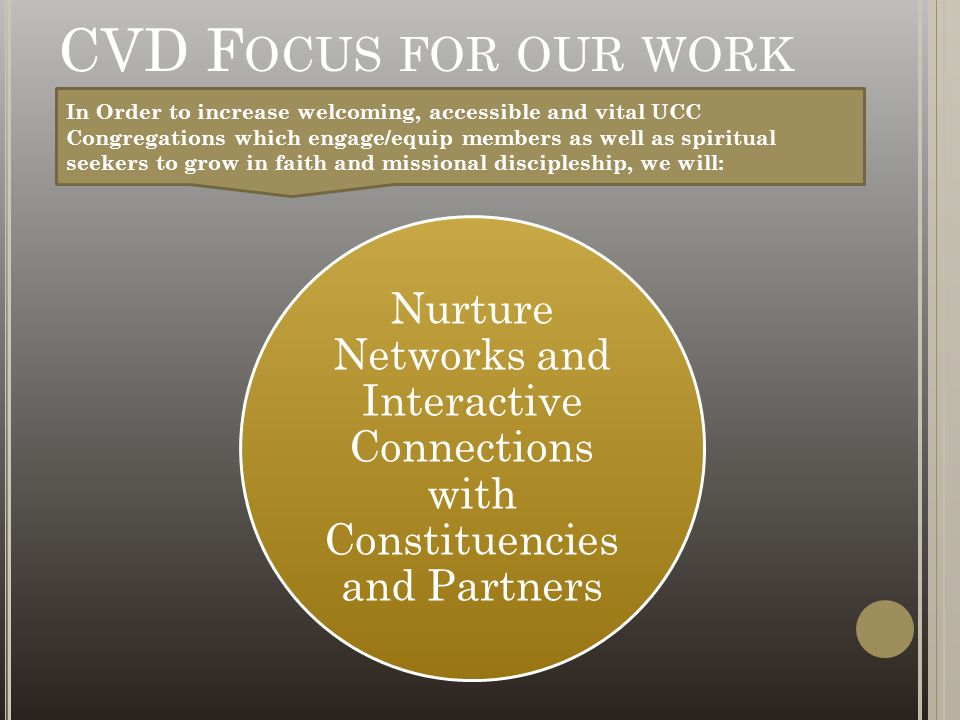 CVD F OCUS FOR OUR WORK Nurture Networks and Interactive Connections with Constituencies and Partners In Order to increase welcoming, accessible and vital UCC Congregations which engage/equip members as well as spiritual seekers to grow in faith and missional discipleship, we will: