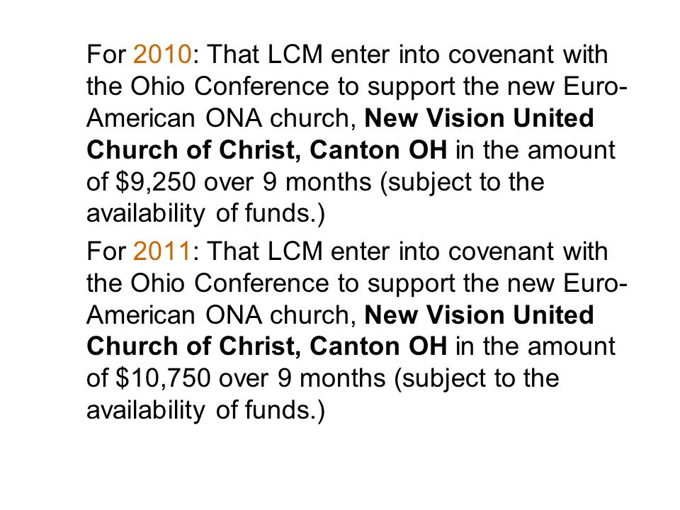 For 2010: That LCM enter into covenant with the Ohio Conference to support the new Euro- American ONA church, New Vision United Church of Christ, Canton OH in the amount of $9,250 over 9 months (subject to the availability of funds.) For 2011: That LCM enter into covenant with the Ohio Conference to support the new Euro- American ONA church, New Vision United Church of Christ, Canton OH in the amount of $10,750 over 9 months (subject to the availability of funds.)