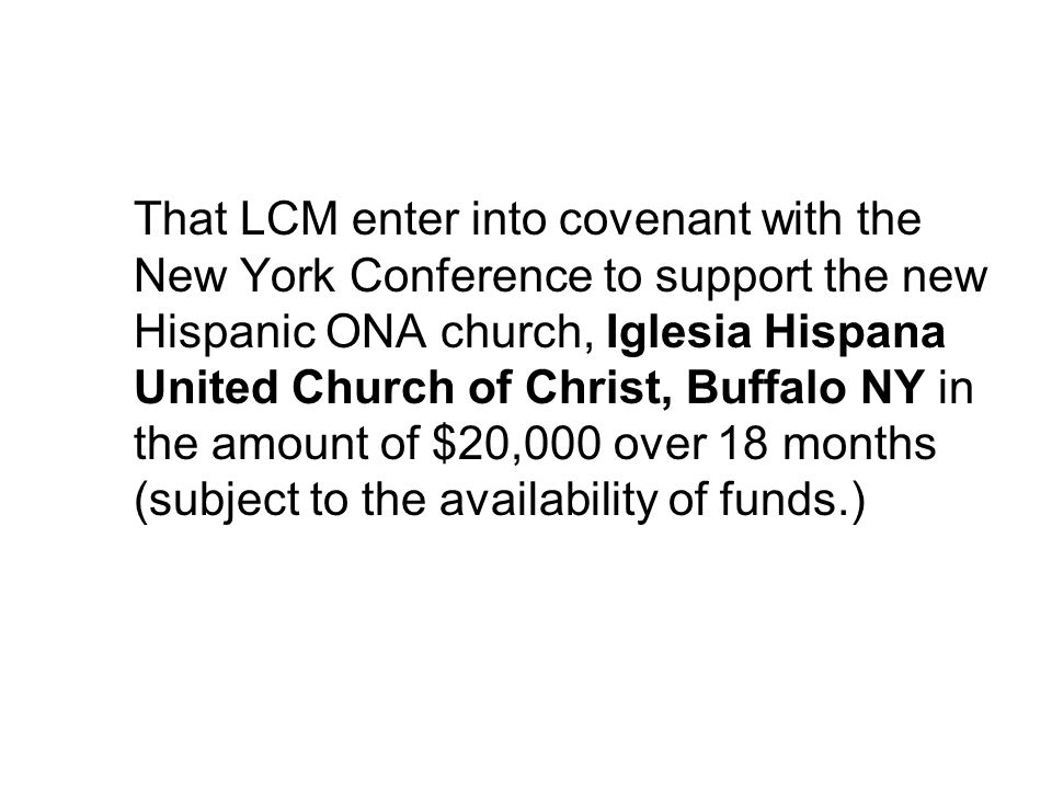 That LCM enter into covenant with the New York Conference to support the new Hispanic ONA church, Iglesia Hispana United Church of Christ, Buffalo NY