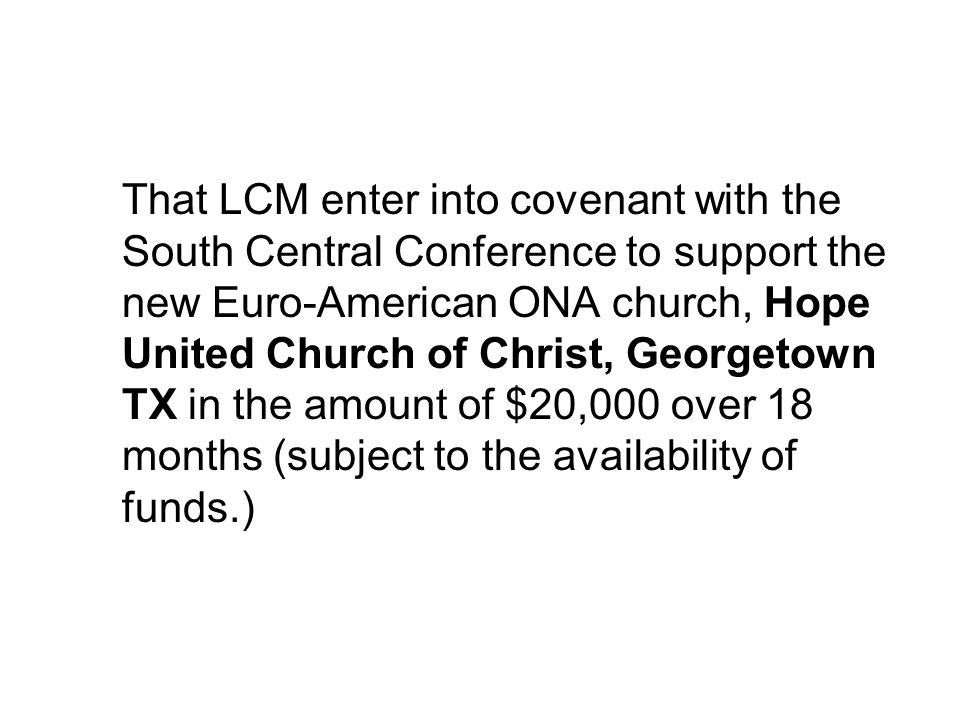 That LCM enter into covenant with the South Central Conference to support the new Euro-American ONA church, Hope United Church of Christ, Georgetown T