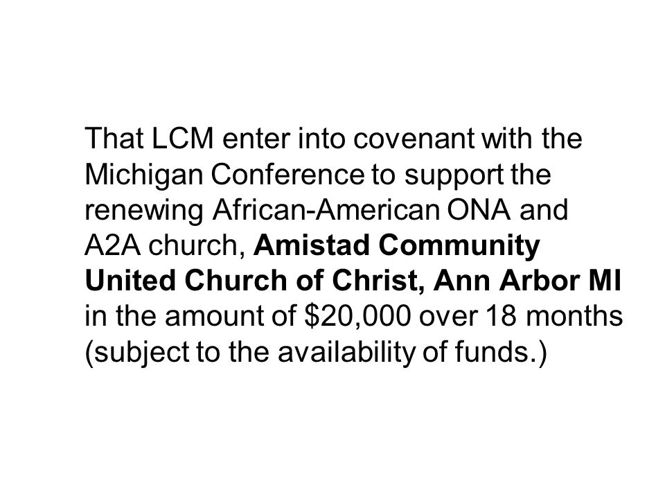 That LCM enter into covenant with the Michigan Conference to support the renewing African-American ONA and A2A church, Amistad Community United Church of Christ, Ann Arbor MI in the amount of $20,000 over 18 months (subject to the availability of funds.)