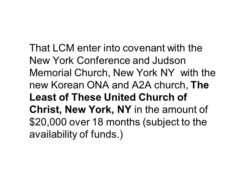 That LCM enter into covenant with the New York Conference and Judson Memorial Church, New York NY with the new Korean ONA and A2A church, The Least of These United Church of Christ, New York, NY in the amount of $20,000 over 18 months (subject to the availability of funds.)