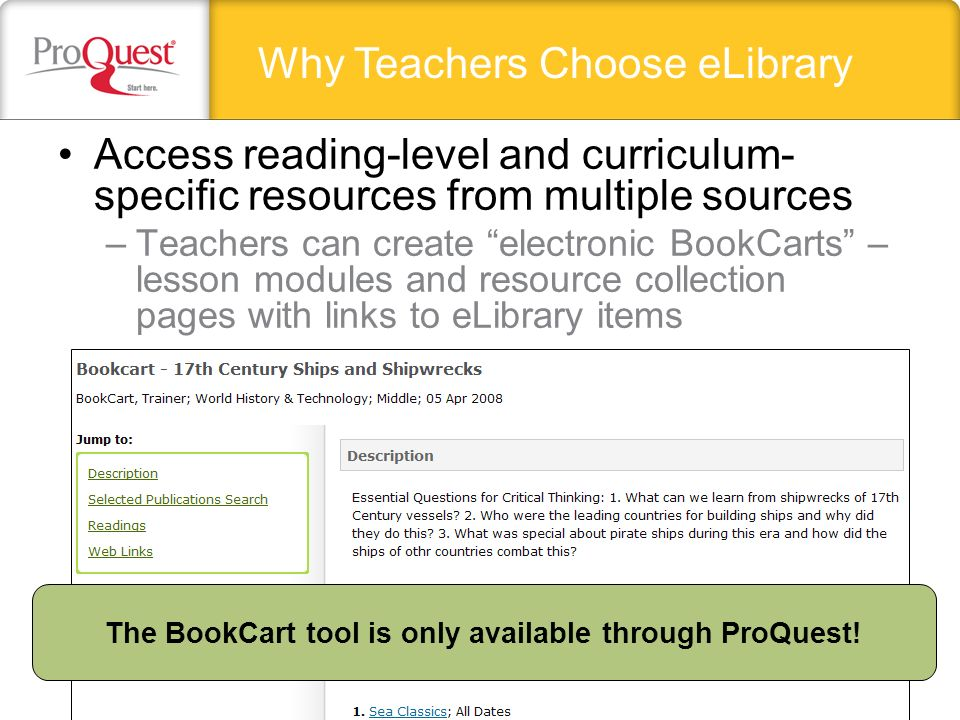 Access reading-level and curriculum- specific resources from multiple sources –Teachers can create electronic BookCarts – lesson modules and resource collection pages with links to eLibrary items Why Teachers Choose eLibrary The BookCart tool is only available through ProQuest!