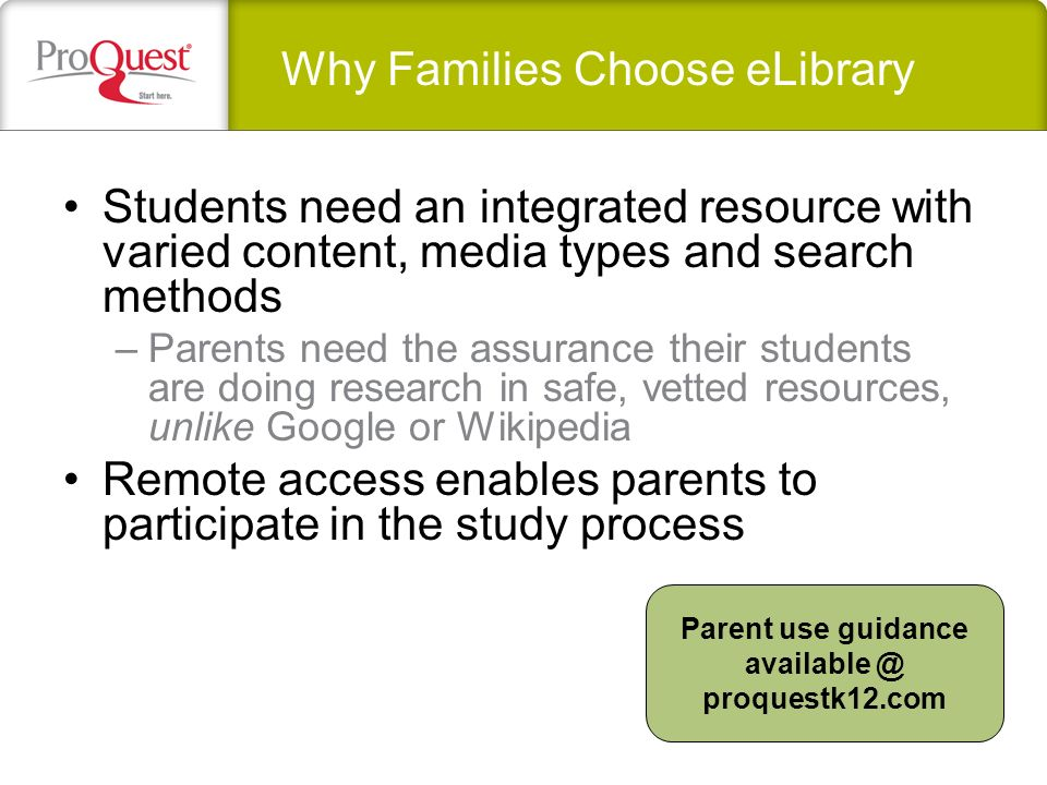 Students need an integrated resource with varied content, media types and search methods –Parents need the assurance their students are doing research in safe, vetted resources, unlike Google or Wikipedia Remote access enables parents to participate in the study process Why Families Choose eLibrary Parent use guidance proquestk12.com