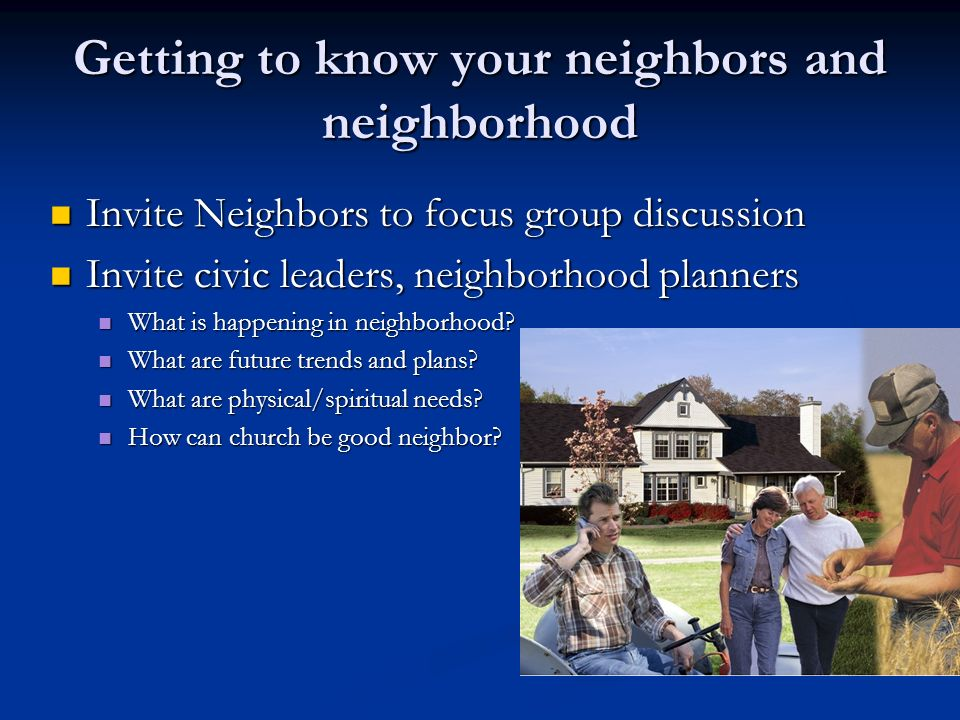 Getting to know your neighbors and neighborhood Invite Neighbors to focus group discussion Invite Neighbors to focus group discussion Invite civic lea
