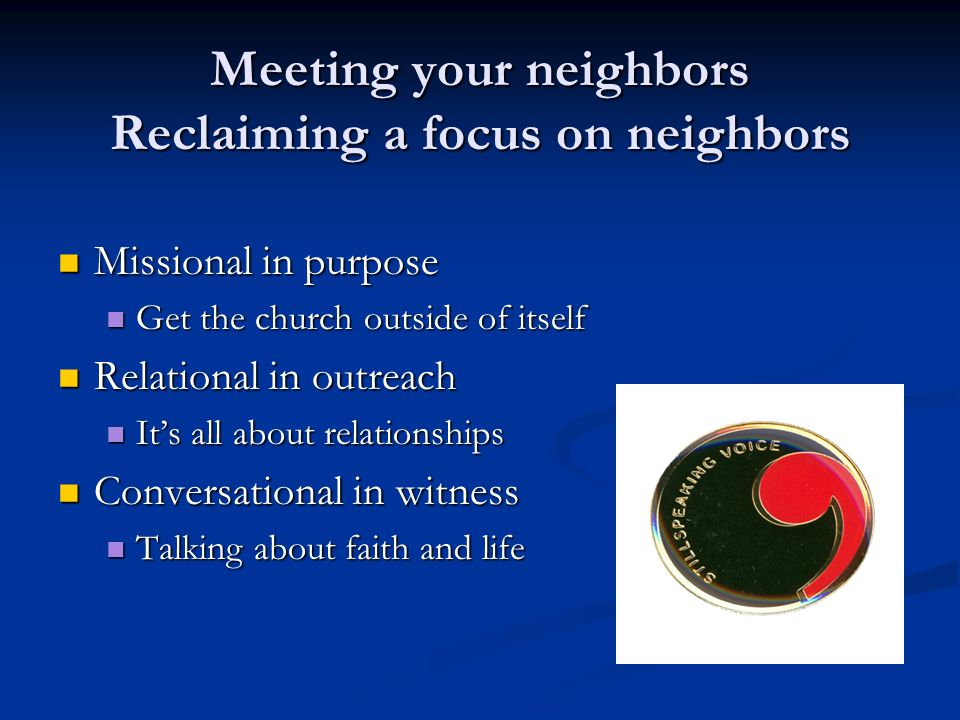 Meeting your neighbors Reclaiming a focus on neighbors Missional in purpose Missional in purpose Get the church outside of itself Get the church outsi