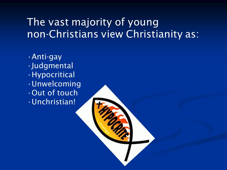 The vast majority of young non-Christians view Christianity as: Anti-gay Judgmental Hypocritical Unwelcoming Out of touch Unchristian!