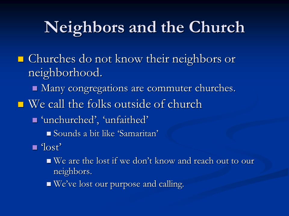 Neighbors and the Church Churches do not know their neighbors or neighborhood.