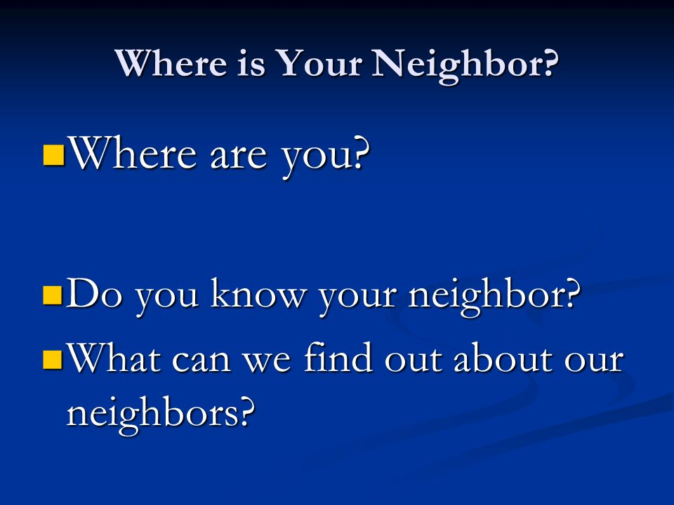 Where is Your Neighbor. Where are you. Where are you.