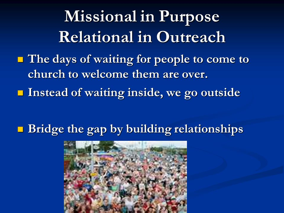 Missional in Purpose Relational in Outreach The days of waiting for people to come to church to welcome them are over. The days of waiting for people