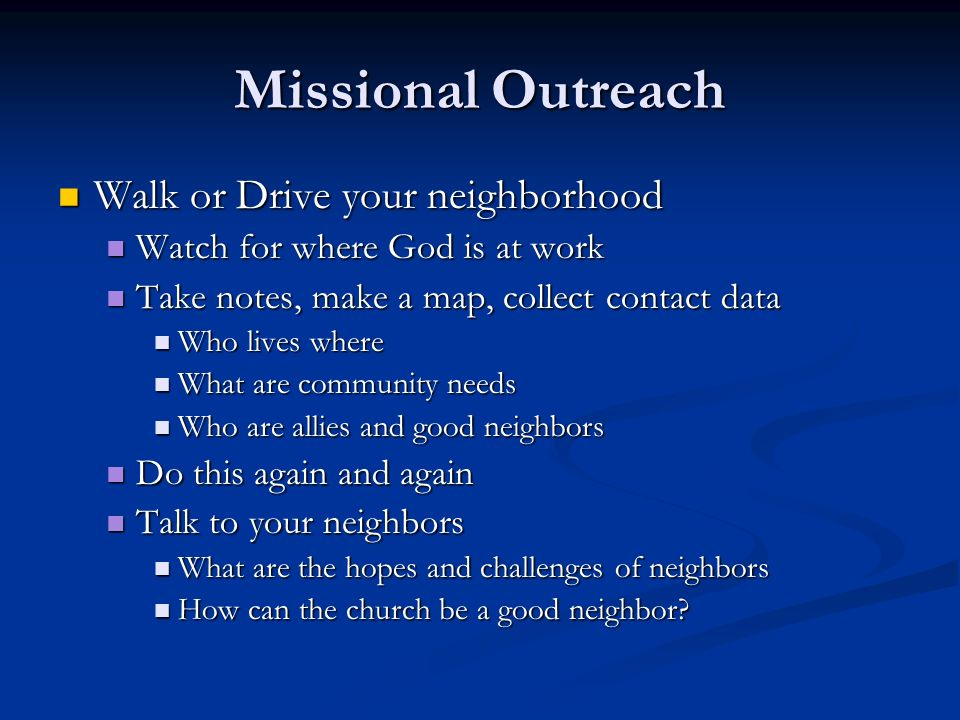 Missional Outreach Walk or Drive your neighborhood Walk or Drive your neighborhood Watch for where God is at work Watch for where God is at work Take notes, make a map, collect contact data Take notes, make a map, collect contact data Who lives where Who lives where What are community needs What are community needs Who are allies and good neighbors Who are allies and good neighbors Do this again and again Do this again and again Talk to your neighbors Talk to your neighbors What are the hopes and challenges of neighbors What are the hopes and challenges of neighbors How can the church be a good neighbor.