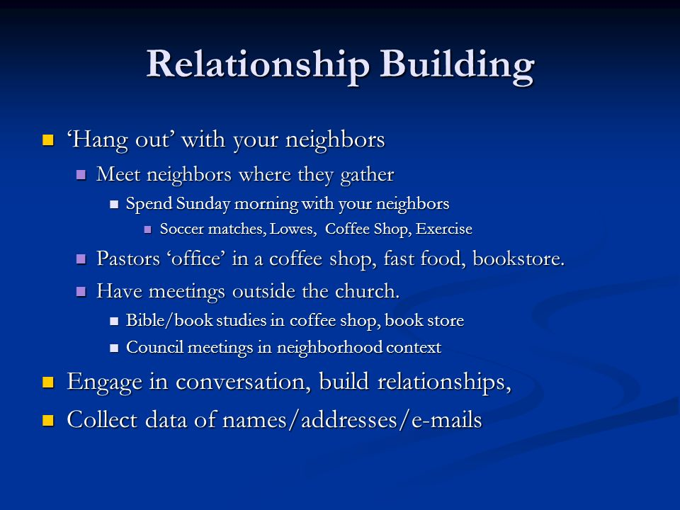 Relationship Building Hang out with your neighbors Hang out with your neighbors Meet neighbors where they gather Meet neighbors where they gather Spen