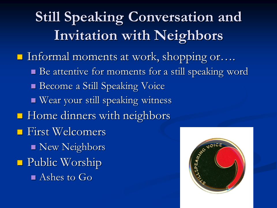 Still Speaking Conversation and Invitation with Neighbors Informal moments at work, shopping or…. Informal moments at work, shopping or…. Be attentive