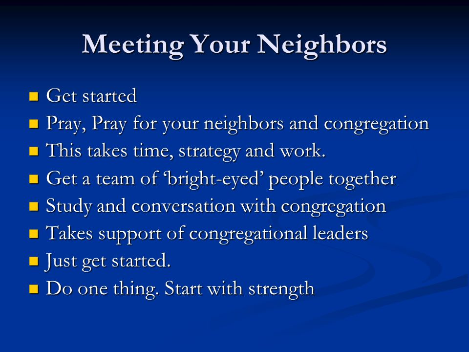 Meeting Your Neighbors Get started Get started Pray, Pray for your neighbors and congregation Pray, Pray for your neighbors and congregation This takes time, strategy and work.