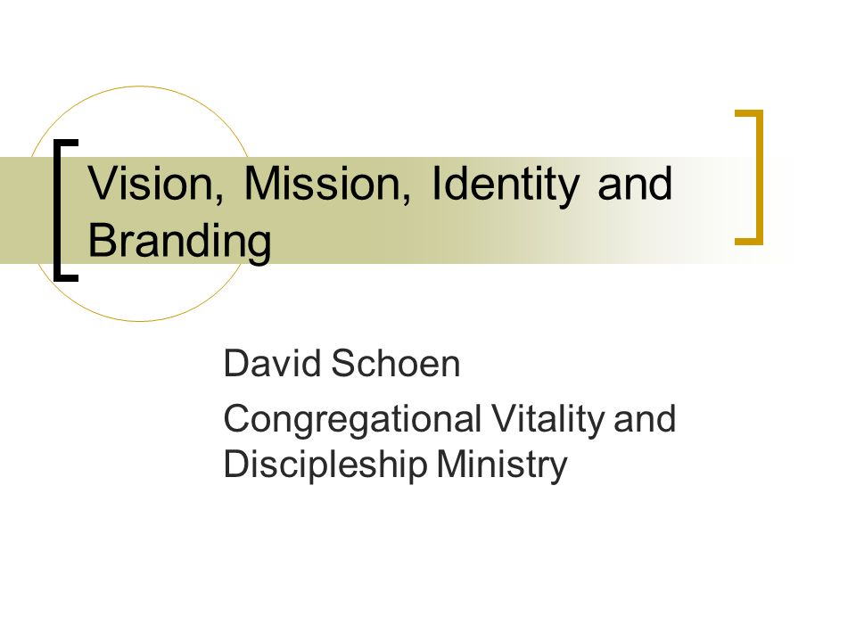 Vision, Mission, Identity and Branding David Schoen Congregational Vitality and Discipleship Ministry