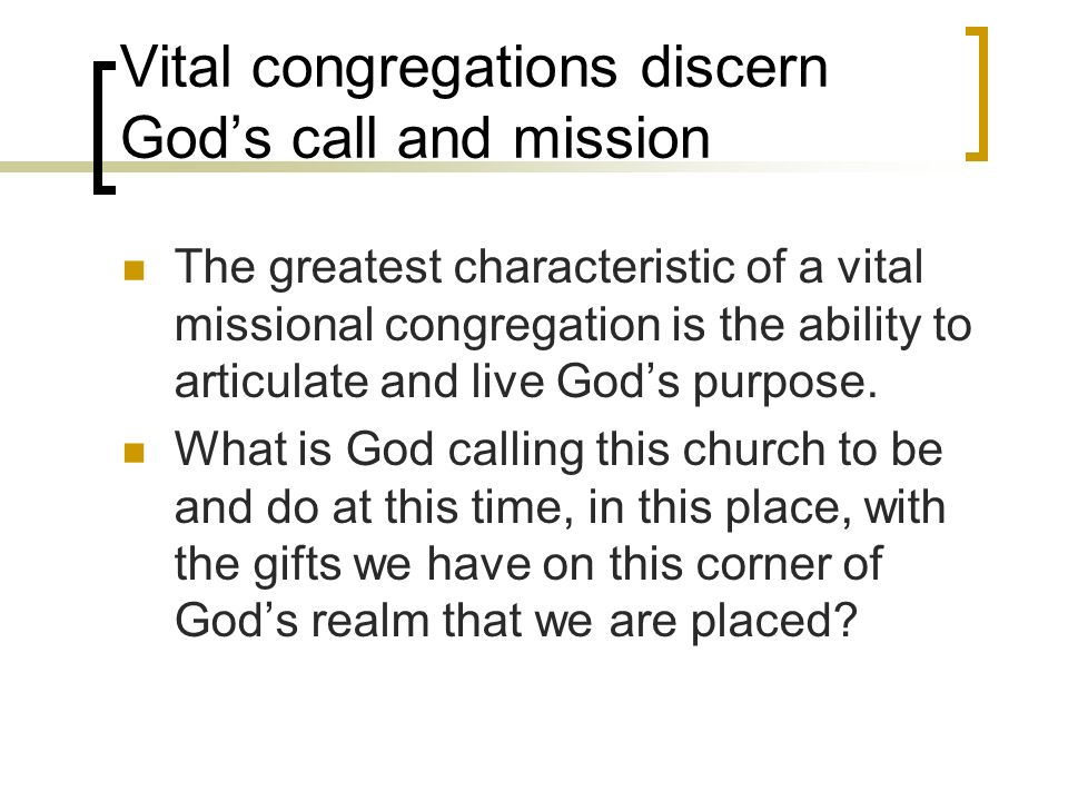 Vital congregations discern Gods call and mission The greatest characteristic of a vital missional congregation is the ability to articulate and live Gods purpose.