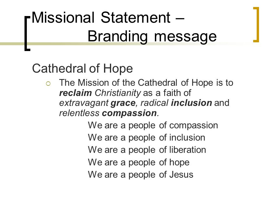 Missional Statement – Branding message Cathedral of Hope The Mission of the Cathedral of Hope is to reclaim Christianity as a faith of extravagant grace, radical inclusion and relentless compassion.