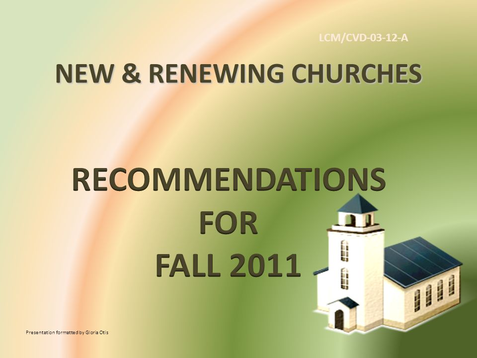 NEW & RENEWING CHURCHES Presentation formatted by Gloria Otis LCM/CVD-03-12-A