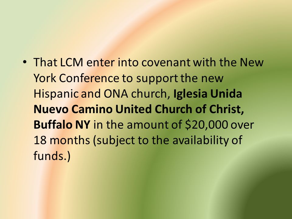 That LCM enter into covenant with the New York Conference to support the new Hispanic and ONA church, Iglesia Unida Nuevo Camino United Church of Chri
