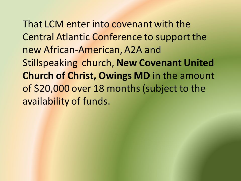 That LCM enter into covenant with the Central Atlantic Conference to support the new African-American, A2A and Stillspeaking church, New Covenant Unit
