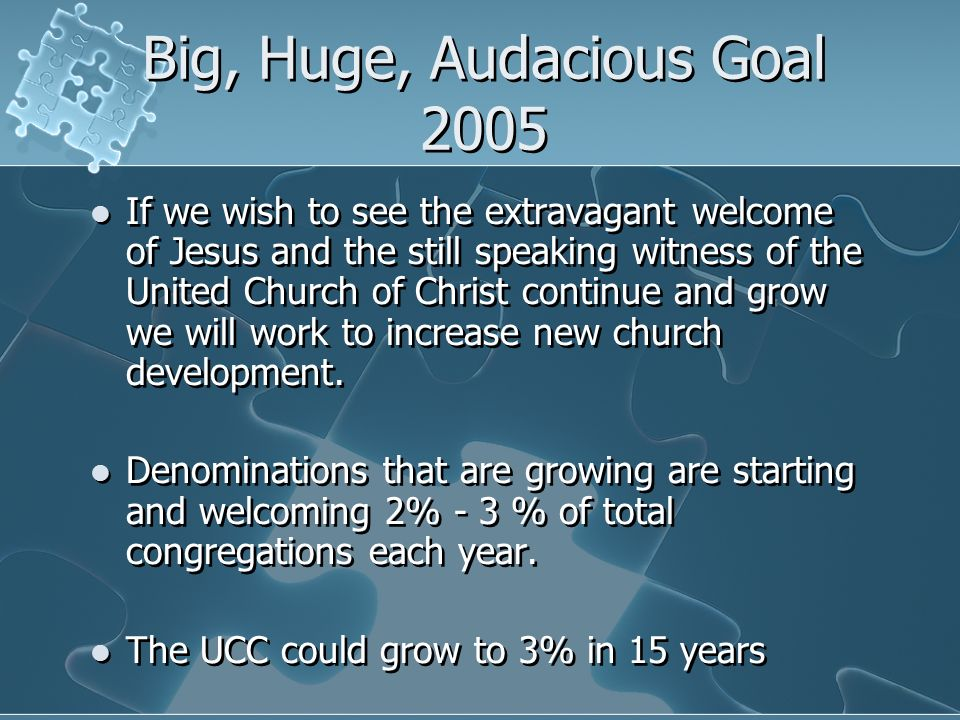 Big, Huge, Audacious Goal 2005 If we wish to see the extravagant welcome of Jesus and the still speaking witness of the United Church of Christ contin