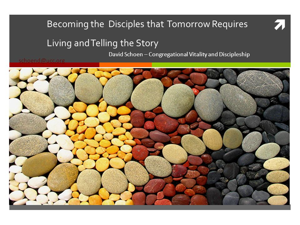 Becoming the Disciples that Tomorrow Requires Living and Telling the Story David Schoen – Congregational Vitality and Discipleship schoend@ucc.org schoend@ucc.org