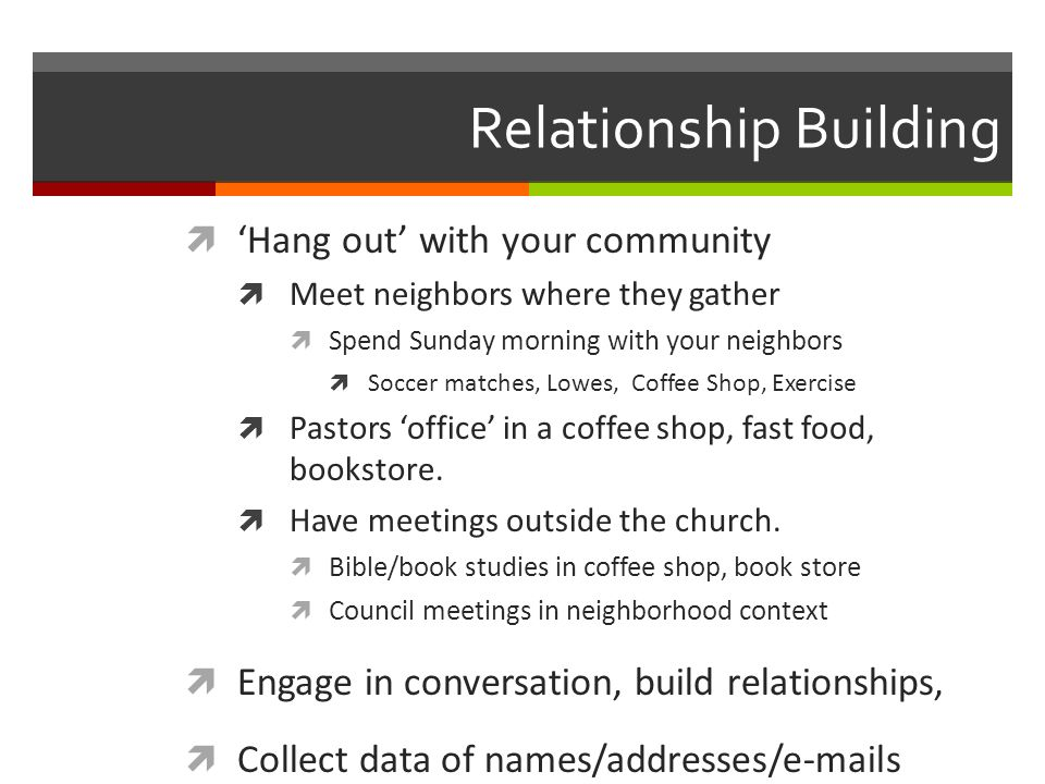 Relationship Building Hang out with your community Meet neighbors where they gather Spend Sunday morning with your neighbors Soccer matches, Lowes, Coffee Shop, Exercise Pastors office in a coffee shop, fast food, bookstore.