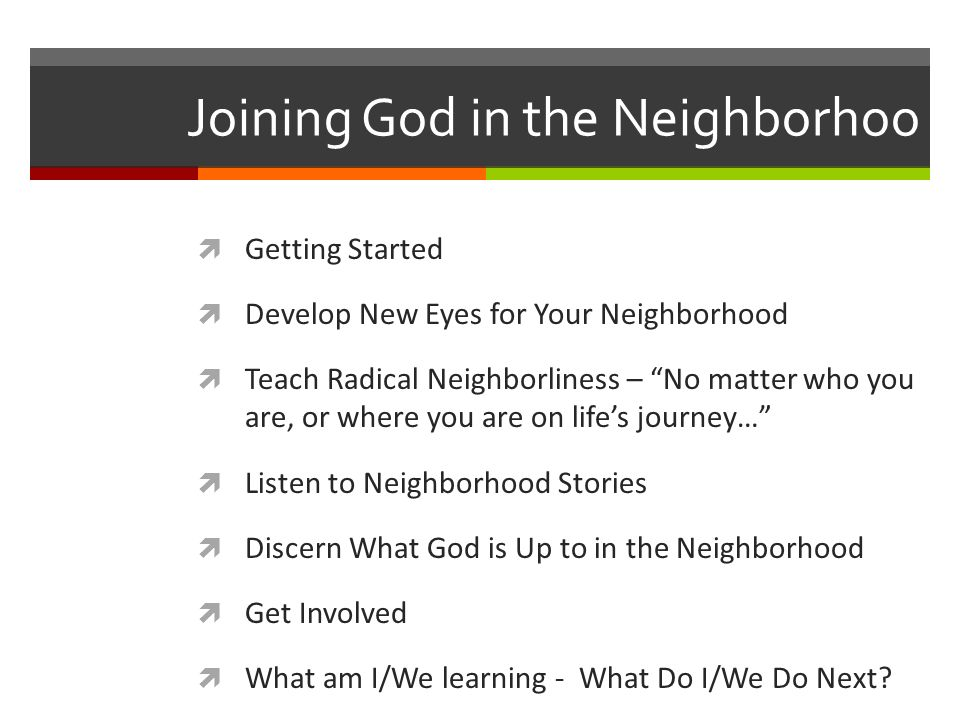 Joining God in the Neighborhoo Getting Started Develop New Eyes for Your Neighborhood Teach Radical Neighborliness – No matter who you are, or where you are on lifes journey… Listen to Neighborhood Stories Discern What God is Up to in the Neighborhood Get Involved What am I/We learning - What Do I/We Do Next?