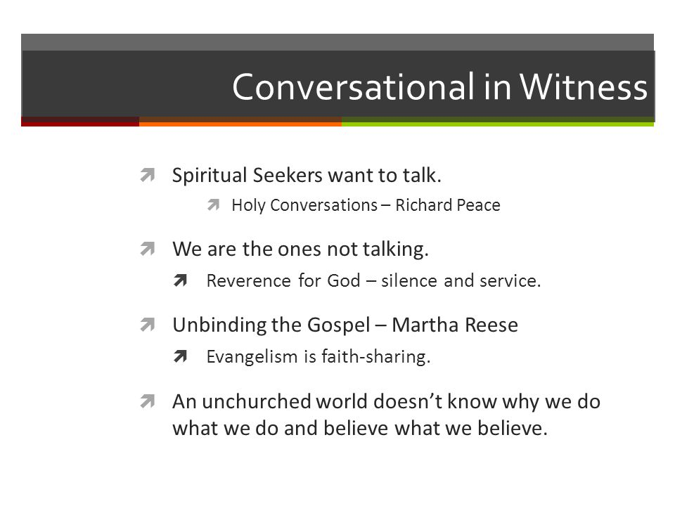 Conversational in Witness Spiritual Seekers want to talk. Holy Conversations – Richard Peace We are the ones not talking. Reverence for God – silence