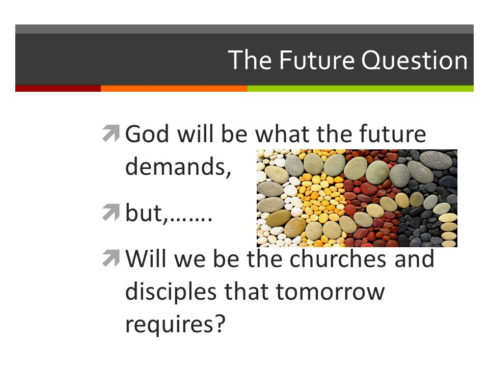 The Future Question God will be what the future demands, but,……. Will we be the churches and disciples that tomorrow requires?