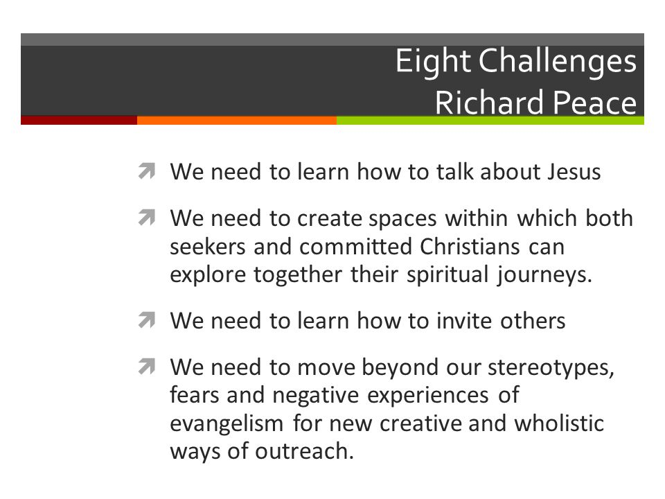 Eight Challenges Richard Peace We need to learn how to talk about Jesus We need to create spaces within which both seekers and committed Christians can explore together their spiritual journeys.