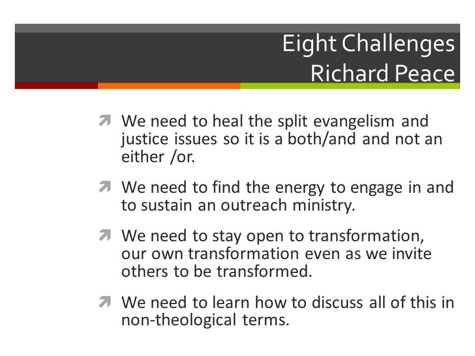 Eight Challenges Richard Peace We need to heal the split evangelism and justice issues so it is a both/and and not an either /or.