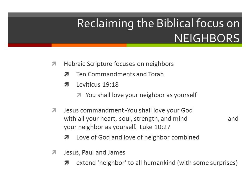 Reclaiming the Biblical focus on NEIGHBORS Hebraic Scripture focuses on neighbors Ten Commandments and Torah Leviticus 19:18 You shall love your neighbor as yourself Jesus commandment -You shall love your God with all your heart, soul, strength, and mind and your neighbor as yourself.