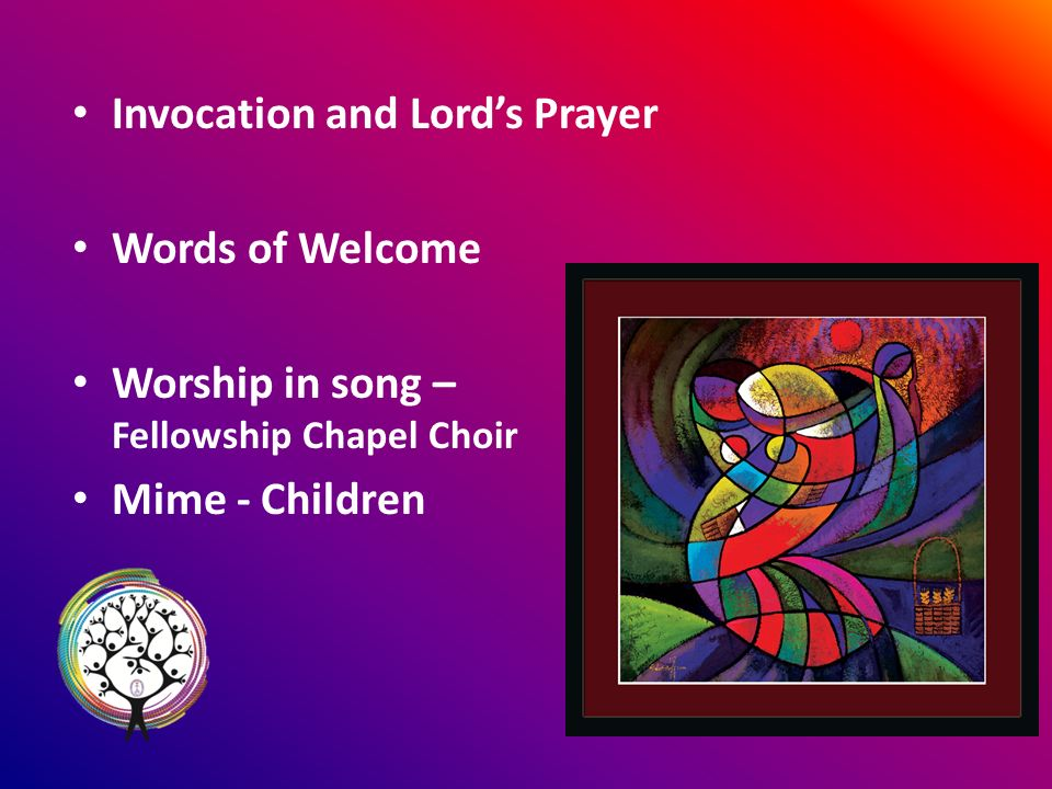 Invocation and Lords Prayer Words of Welcome Worship in song – Fellowship Chapel Choir Mime - Children