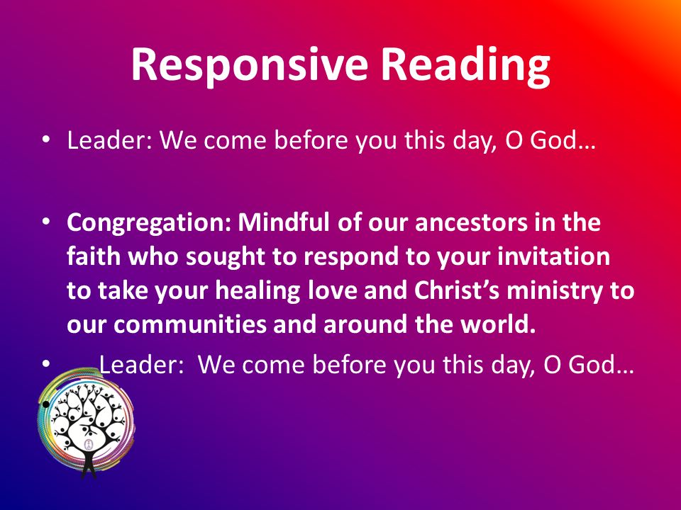 Responsive Reading Leader: We come before you this day, O God… Congregation: Mindful of our ancestors in the faith who sought to respond to your invitation to take your healing love and Christs ministry to our communities and around the world.