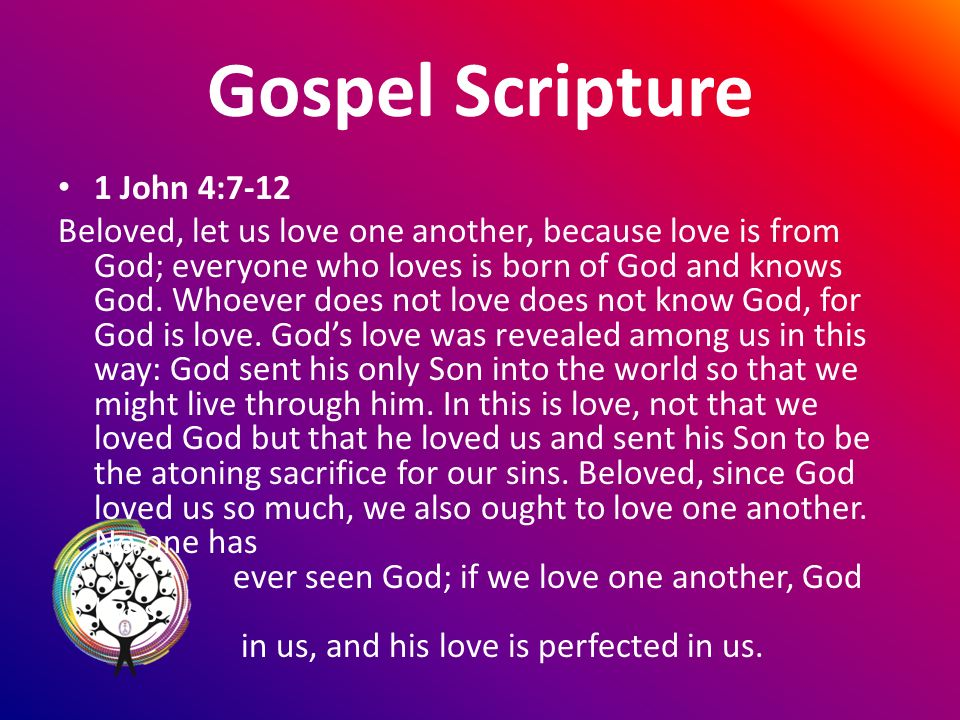 Gospel Scripture 1 John 4:7-12 Beloved, let us love one another, because love is from God; everyone who loves is born of God and knows God.