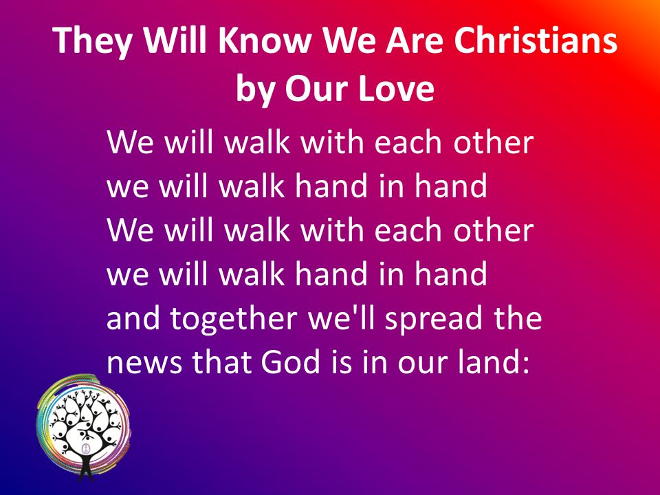 They Will Know We Are Christians by Our Love We will walk with each other we will walk hand in hand We will walk with each other we will walk hand in hand and together we ll spread the news that God is in our land: