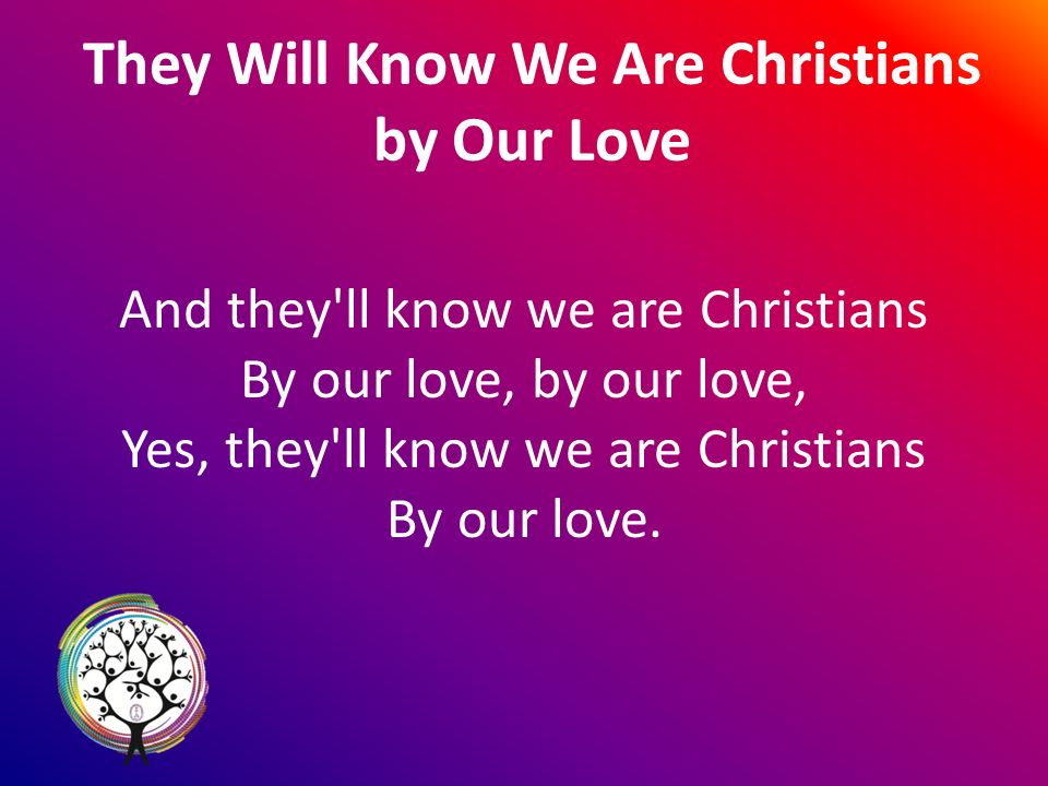 They Will Know We Are Christians by Our Love And they ll know we are Christians By our love, by our love, Yes, they ll know we are Christians By our love.