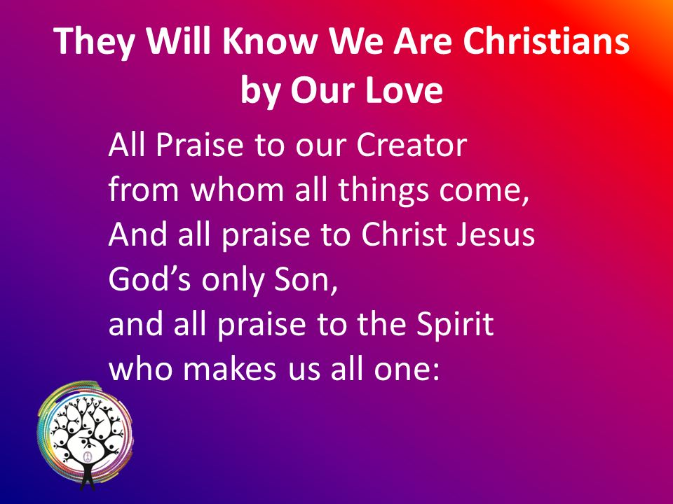 They Will Know We Are Christians by Our Love All Praise to our Creator from whom all things come, And all praise to Christ Jesus Gods only Son, and all praise to the Spirit who makes us all one: