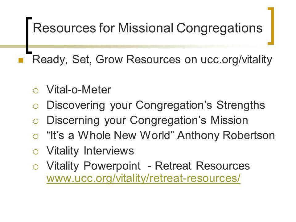 Resources for Missional Congregations Ready, Set, Grow Resources on ucc.org/vitality Vital-o-Meter Discovering your Congregations Strengths Discerning your Congregations Mission Its a Whole New World Anthony Robertson Vitality Interviews Vitality Powerpoint - Retreat Resources