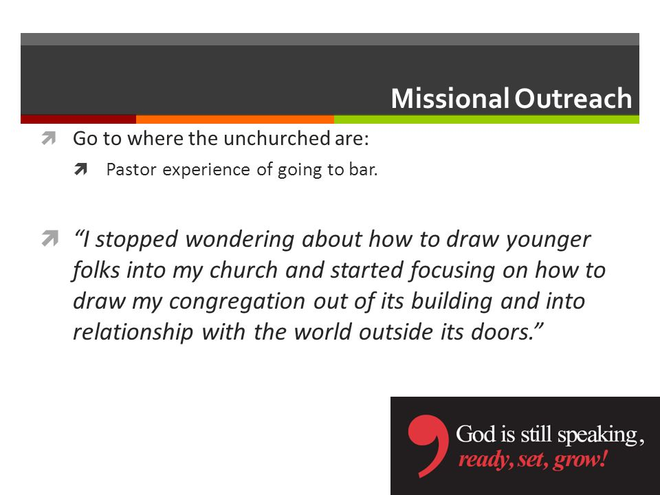 Missional Outreach Go to where the unchurched are: Pastor experience of going to bar.