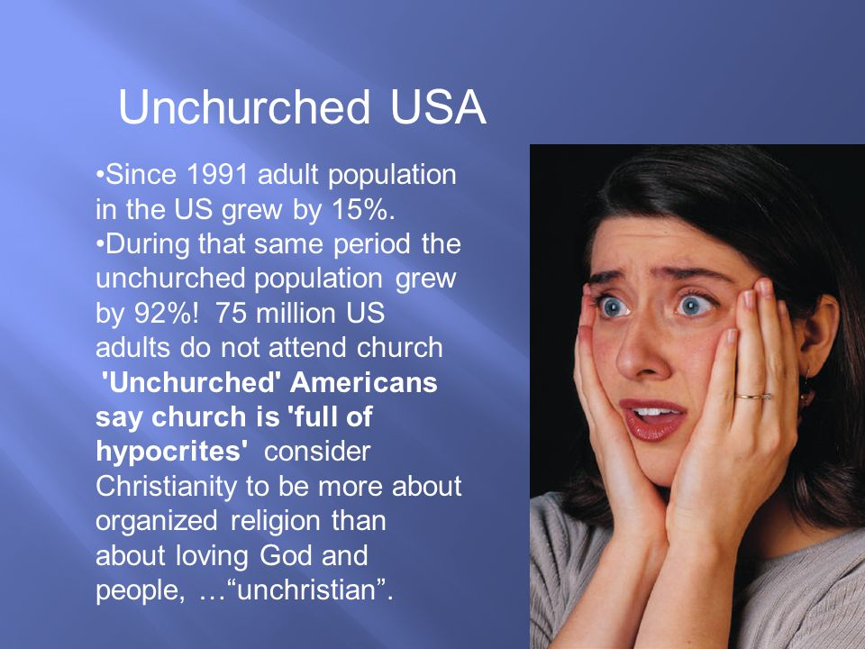 Since 1991 adult population in the US grew by 15%. During that same period the unchurched population grew by 92%! 75 million US adults do not attend c