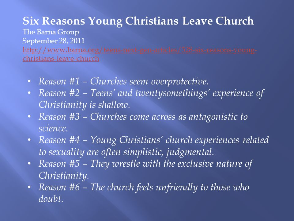 Six Reasons Young Christians Leave Church The Barna Group September 28, 2011 http://www.barna.org/teens-next-gen-articles/528-six-reasons-young- christians-leave-church Reason #1 – Churches seem overprotective.