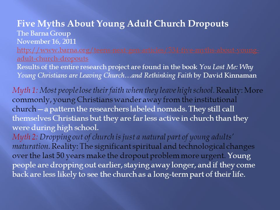 Five Myths About Young Adult Church Dropouts The Barna Group November 16, 2011 http://www.barna.org/teens-next-gen-articles/534-five-myths-about-young