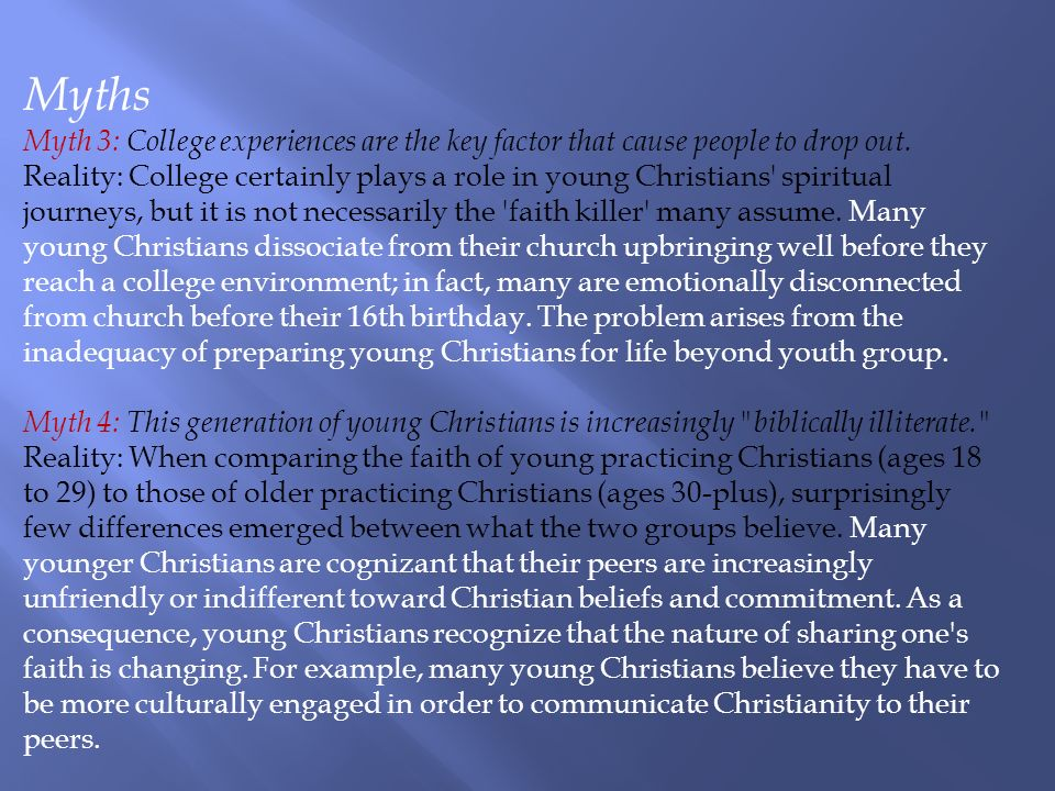 Myths Myth 3: College experiences are the key factor that cause people to drop out. Reality: College certainly plays a role in young Christians' spiri