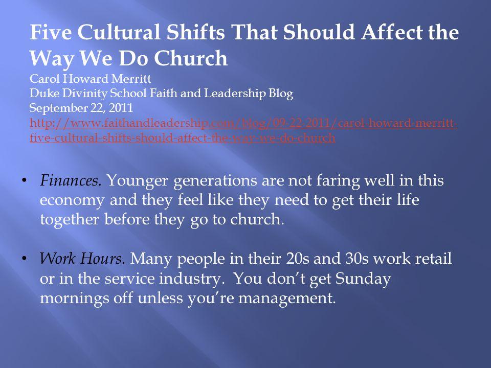 Five Cultural Shifts That Should Affect the Way We Do Church Carol Howard Merritt Duke Divinity School Faith and Leadership Blog September 22, 2011 http://www.faithandleadership.com/blog/09-22-2011/carol-howard-merritt- five-cultural-shifts-should-affect-the-way-we-do-church Finances.