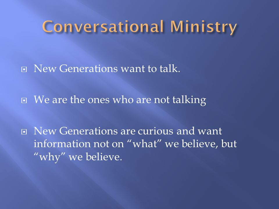 New Generations want to talk. We are the ones who are not talking New Generations are curious and want information not on what we believe, butwhy we b